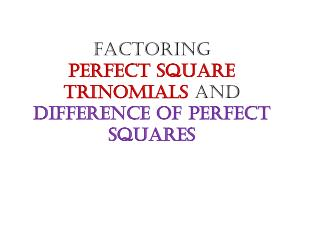 Factoring  Perfect Square Trinomials  and  Difference of Perfect Squares