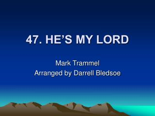 47. HE'S MY LORD