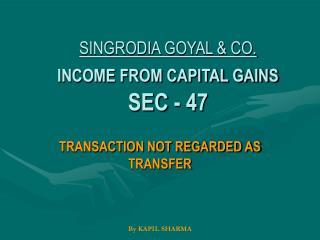 SINGRODIA GOYAL & CO.                INCOME FROM CAPITAL GAINS SEC - 47