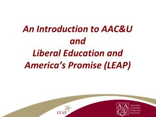 An Introduction to AAC&U and  Liberal Education and America's Promise (LEAP)