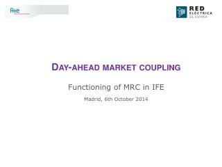 Day-ahead market coupling Functioning of MRC in IFE Madrid, 6th October 2014