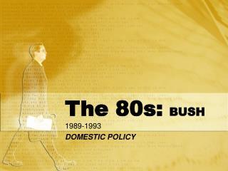 The 80s: BUSH 1989-1993 DOMESTIC POLICY