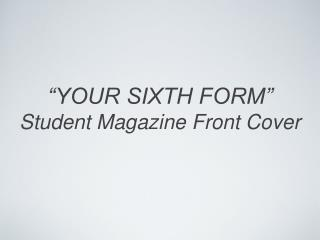 """YOUR SIXTH FORM"" Student Magazine Front Cover"