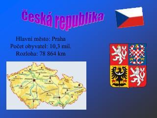 Hlavní město: Praha Počet obyvatel: 10,3 mil. Rozloha: 78 864 km