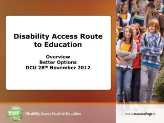 Disability Access Route to Education Overview Better Options  DCU 28 th  November 2012