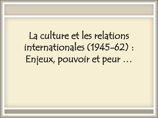 La culture et les relations internationales (1945-62): Enjeux, pouvoir et peur …