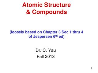 Atomic Structure  & Compounds (loosely based on Chapter 3 Sec 1 thru 4 of Jespersen 6 th  ed)