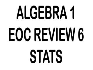 ALGEBRA 1 EOC REVIEW 6 STATS