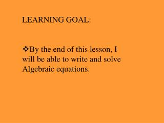 LEARNING GOAL: By the end of this lesson, I will be able to write and solve Algebraic equations.