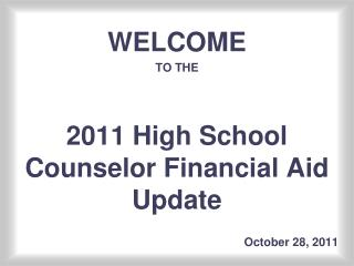 WELCOME TO THE 2011 High School Counselor Financial Aid Update 						     October 28, 2011