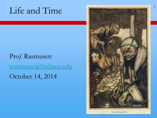 Life and Time  Pro f .  Rasmusen erasmuse@Indiana October  14,  2014