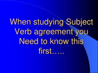 When studying Subject Verb agreement you Need to know this first�..