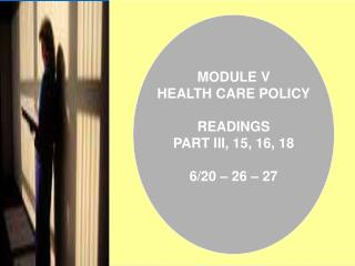 MODULE V HEALTH CARE POLICY  READINGS PART III, 15, 16, 18  6