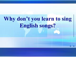 Why don�t you learn to sing English songs?