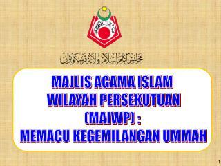 MAJLIS AGAMA ISLAM  WILAYAH PERSEKUTUAN (MAIWP) :  MEMACU KEGEMILANGAN UMMAH