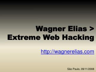 Wagner Elias >  Extreme Web Hacking wagnerelias São Paulo, 09/11/2008