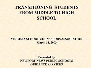TRANSITIONING  STUDENTS                             FROM MIDDLE TO HIGH SCHOOL    VIRGINIA SCHOOL COUNSELORS ASSOCIATION