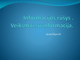 Informacijos rūšys . Veiksmai su informacija.