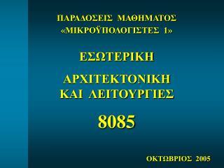 ΠΑΡΑΔΟΣΕΙΣ  ΜΑΘΗΜΑΤΟΣ «ΜΙΚΡΟΫΠΟΛΟΓΙΣΤΕΣ  1»  ΕΣΩΤΕΡΙΚΗ ΑΡΧΙΤΕΚΤΟΝΙΚΗ  ΚΑΙ  ΛΕΙΤΟΥΡΓΙΕΣ 8085