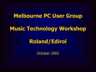 Melbourne PC User Group Music Technology Workshop Roland/Edirol