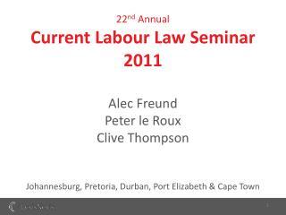 22nd Annual Current Labour Law Seminar 2011  Alec Freund Peter le Roux Clive Thompson   Johannesburg, Pretoria, Durban,