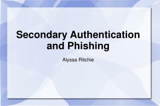 Secondary Authentication and Phishing Alyssa Ritchie