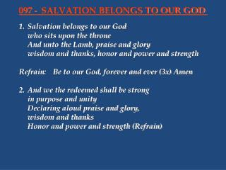 1.	Salvation belongs to our God 	who sits upon the throne 	And unto the Lamb, praise and glory