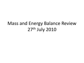 Mass and Energy Balance Review 27 th  July 2010