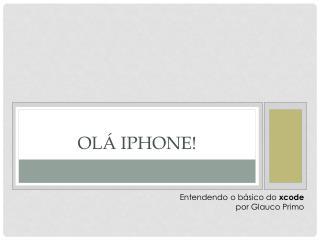 OLÁ IPHONE!