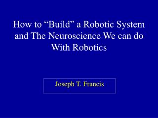 How to �Build� a Robotic System and The Neuroscience We can do With Robotics
