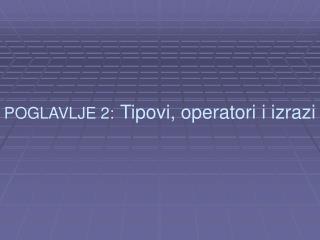 POGLAVLJE 2: Tipovi, operatori i izrazi