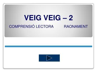 VEIG  VEIG – 2 COMPRENSIÓ LECTORA          RAONAMENT