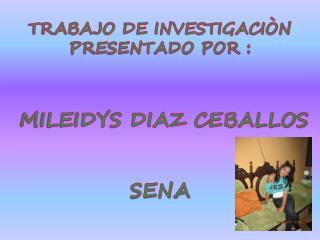 TRABAJO DE INVESTIGACIÒN PRESENTADO POR :  MILEIDYS DIAZ CEBALLOS SENA