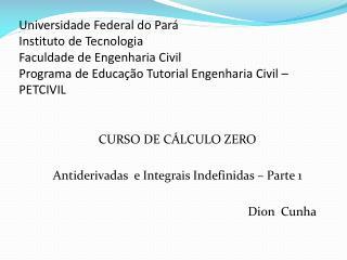 CURSO DE CÁLCULO ZERO Antiderivadas   e Integrais  Indefinidas – Parte 1 Dion  Cunha
