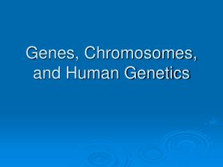 Genes, Chromosomes, and Human Genetics