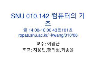 SNU 010.142  컴퓨터의 기초 월  14:00-16:00 43 동 101 호 ropas.snu.ac.kr/~kwang/010/06