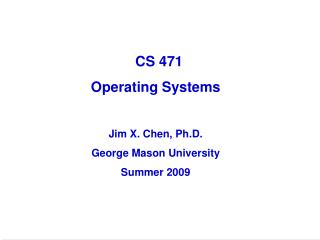 CS 471   Operating Systems Jim X. Chen, Ph.D. George Mason University Summer 2009