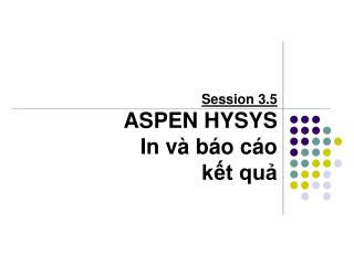 Session 3.5 ASPEN HYSYS In và báo cáo kết quả