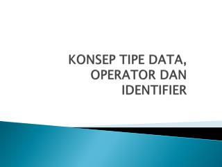 KONSEP TIPE DATA, OPERATOR DAN IDENTIFIER