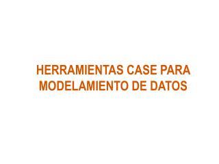 HERRAMIENTAS CASE PARA MODELAMIENTO DE DATOS