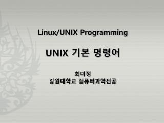 Linux/UNIX Programming UNIX  기본 명령어 최미정 강원대학교 컴퓨터과학전공