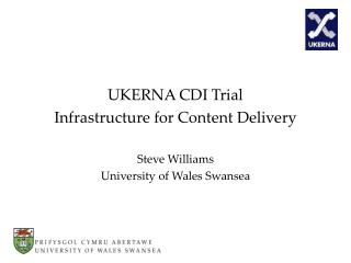 UKERNA CDI Trial Infrastructure for Content Delivery Steve Williams University of Wales Swansea