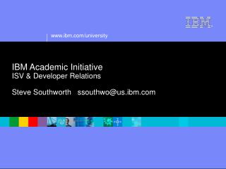 IBM Academic Initiative ISV & Developer Relations Steve Southworth   ssouthwo@us.ibm