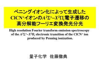 ペニングイオン化によって生成した ClCN + イオンの A 2 S + - X 2 P i 電子遷移の 高分解能フーリエ変換発光分光