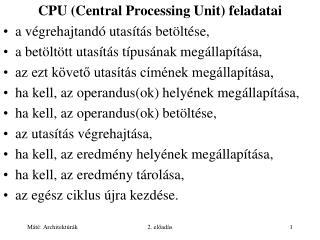 CPU (Central Processing Unit) feladatai a végrehajtandó utasítás betöltése,