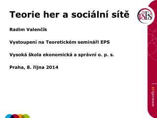 Teorie her a sociální sítě Radim  Valenčík Vystoupení na Teoretickém semináři EPS