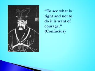 To see what is right and not to do it is want of courage.   Confucius