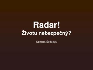 Radar! Životu nebezpečný?