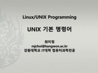 Linux/UNIX Programming UNIX  기본 명령어 최미정 mjchoi@kangwon.ac.kr 강원대학교  IT 대학 컴퓨터과학전공