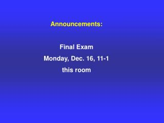 Announcements: Final Exam  Monday, Dec. 16, 11-1 this room
